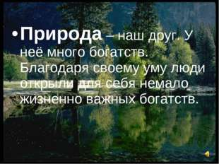 Природа – наш друг. У неё много богатств. Благодаря своему уму люди открыли д