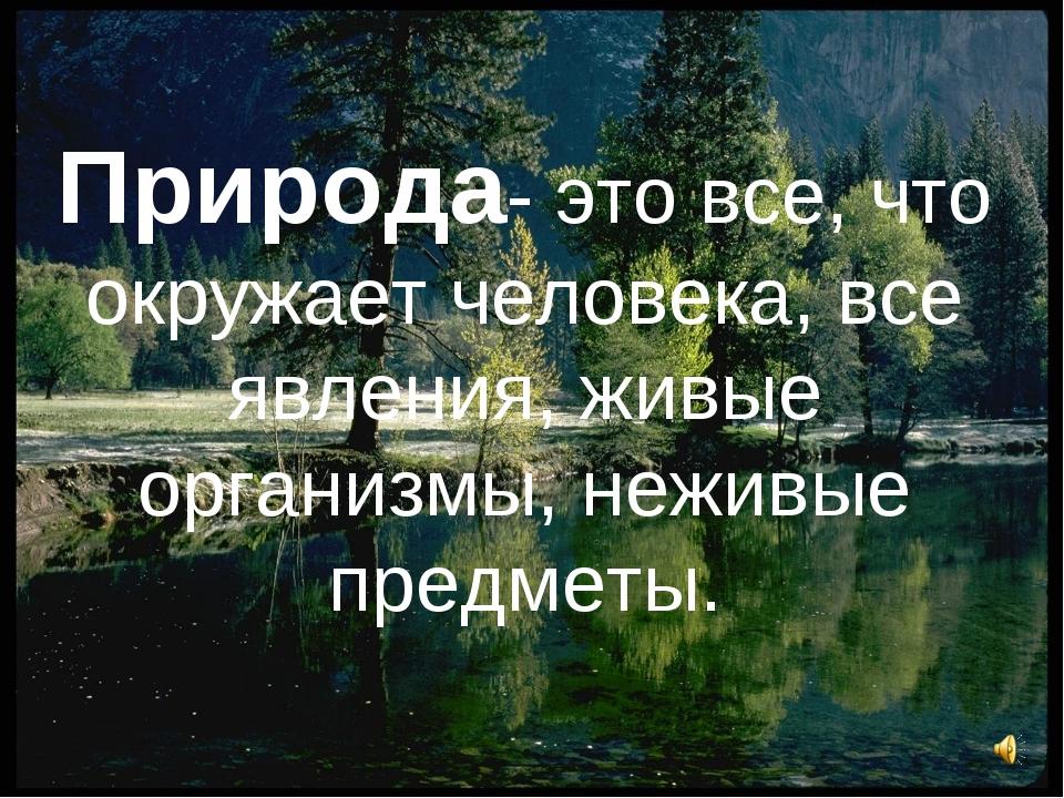 Природа- это все, что окружает человека, все явления, живые организмы, неживы...