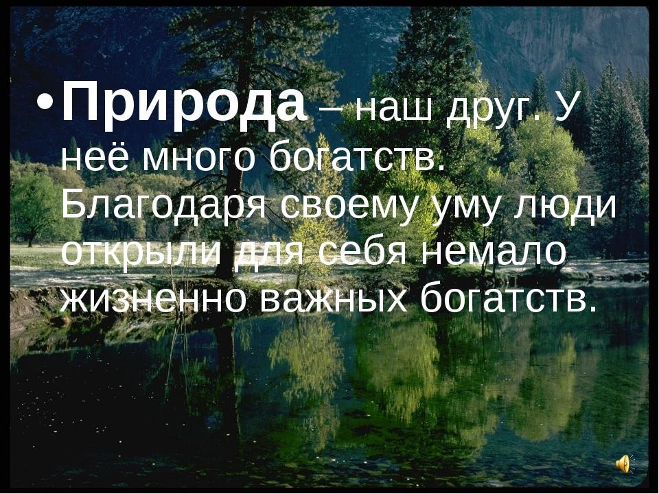 Природа – наш друг. У неё много богатств. Благодаря своему уму люди открыли д...