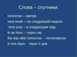 Слова – спутники: tomorrow – завтра next week – на следующей неделе next year