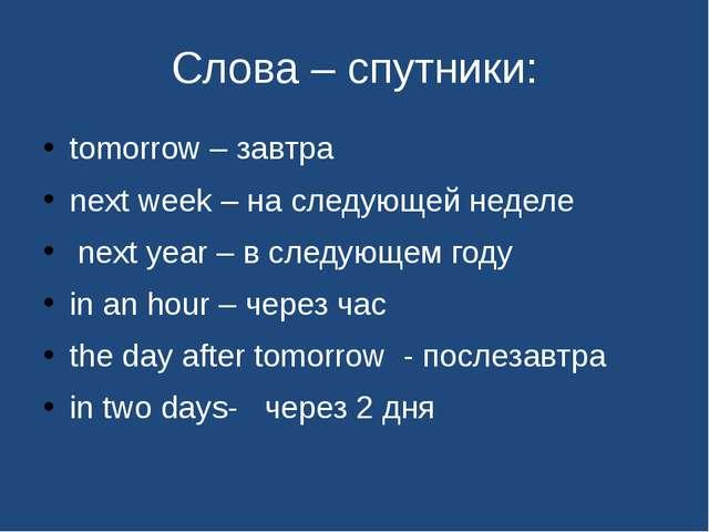 Слова – спутники: tomorrow – завтра next week – на следующей неделе next year...