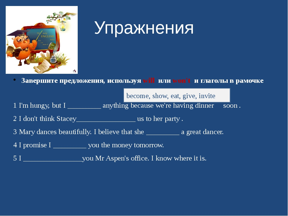Упражнения Завершите предложения, используя will или won't и глаголы в рамочк...