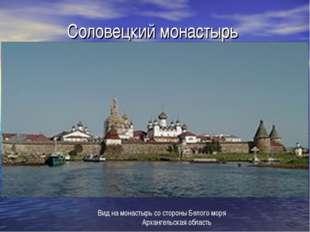 Соловецкий монастырь Вид на монастырь со стороны Белого моря Архангельская о