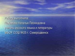 Работу выполнила: Пахомова Наталья Леонидовна учитель русского языка и литера
