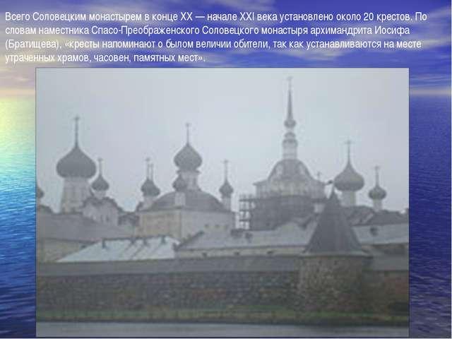 Всего Соловецким монастырем в конце XX — начале XXI века установлено около 20...