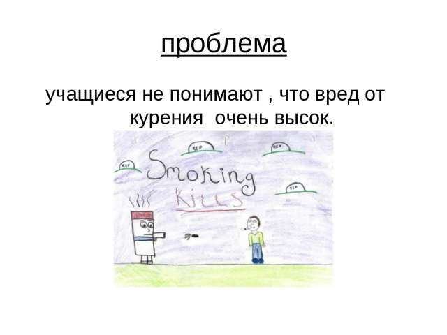 проблема учащиеся не понимают , что вред от курения очень высок.