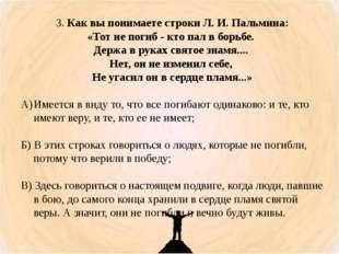 3. Как вы понимаете строки Л. И. Пальмина: «Тот не погиб - кто пал в борьбе.