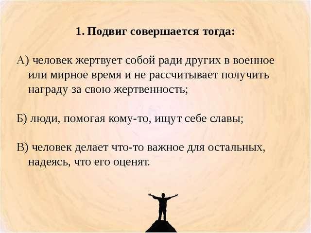 Подвиг совершается тогда: А) человек жертвует собой ради других в военное или...