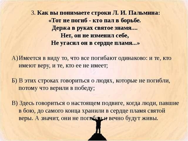3. Как вы понимаете строки Л. И. Пальмина: «Тот не погиб - кто пал в борьбе....