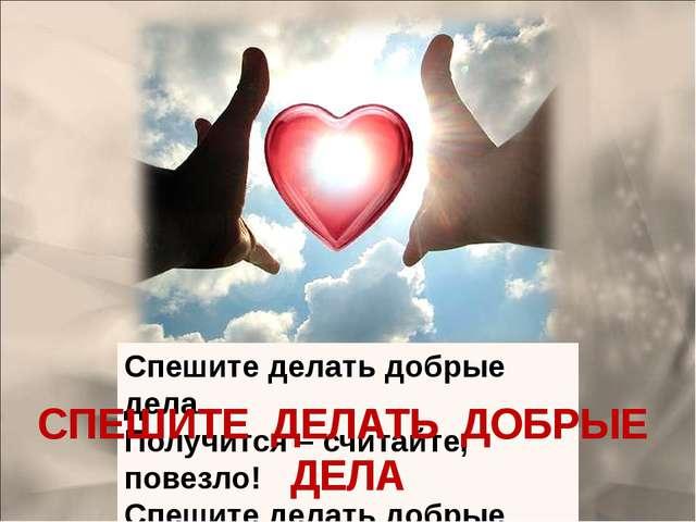 СПЕШИТЕ ДЕЛАТЬ ДОБРЫЕ ДЕЛА Спешите делать добрые дела, Которые всегда идут не...