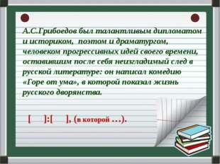 А.С.Грибоедов был талантливым дипломатом и историком, поэтом и драматургом,