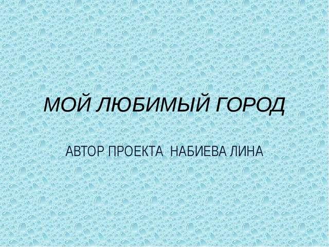 МОЙ ЛЮБИМЫЙ ГОРОД АВТОР ПРОЕКТА НАБИЕВА ЛИНА
