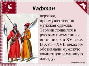 Кафтан верхняя, преимущественно мужская одежда. Термин появился в русских пис