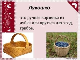 Лукошко это ручная корзинка из лубка или прутьев для ягод, грибов. Тебехов Ки
