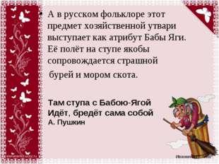 А в русском фольклоре этот предмет хозяйственной утвари выступает как атрибут