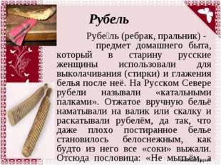 Рубель Рубе́ль (ребрак, пральник) - предмет домашнего быта, который в старину