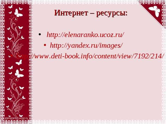 Интернет – ресурсы: http://elenaranko.ucoz.ru/ http://yandex.ru/images/ http:...