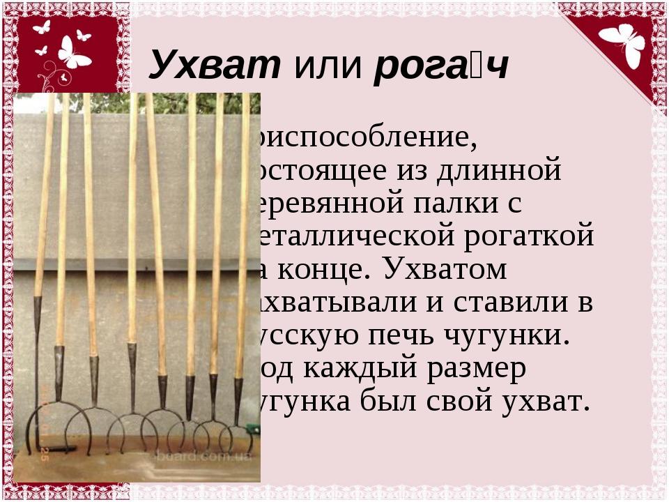 Ухват или рога́ч приспособление, состоящее из длинной деревянной палки с мета...