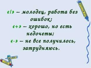 «!» – молодец, работа без ошибок; «+» – хорошо, но есть недочеты; «-» – не вс