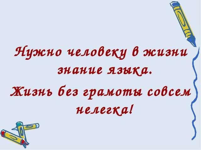 Нужно человеку в жизни знание языка. Жизнь без грамоты совсем нелегка!