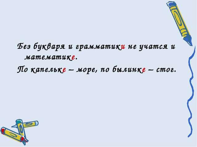 Без букваря и грамматики не учатся и математике. По капельке – море, по былин...