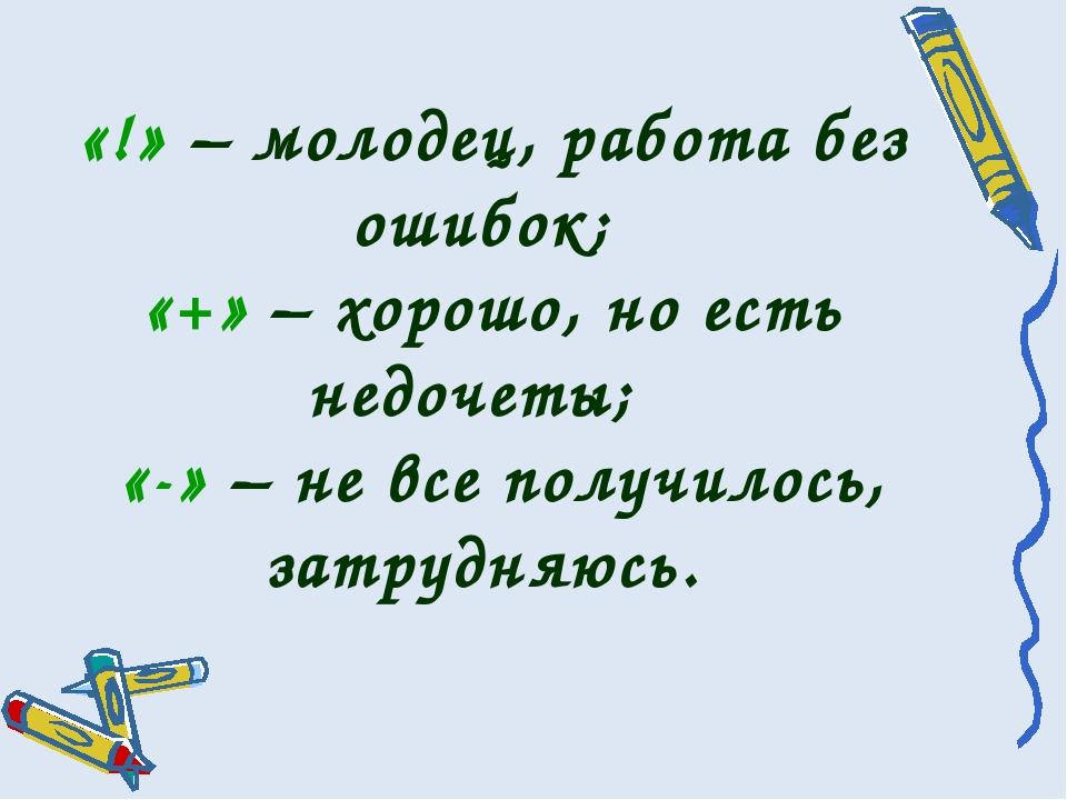 «!» – молодец, работа без ошибок; «+» – хорошо, но есть недочеты; «-» – не вс...
