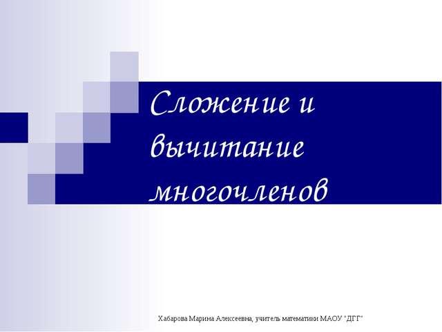 Сложение и вычитание многочленов Хабарова Марина Алексеевна, учитель математи...