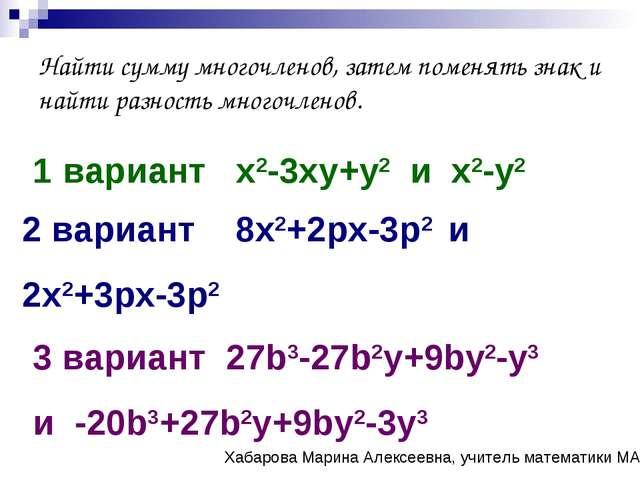 Найти сумму многочленов, затем поменять знак и найти разность многочленов. 1...
