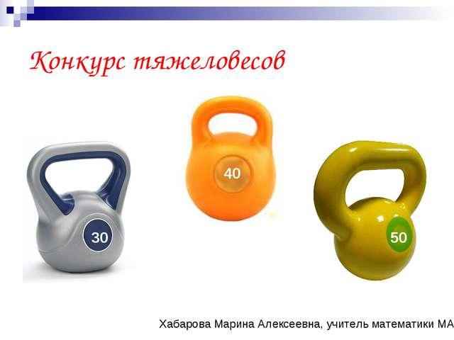 Конкурс тяжеловесов 30 40 50 Хабарова Марина Алексеевна, учитель математики М...