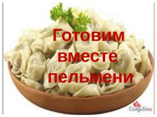 Подготовила: Султангалиева Г.Н. Готовим вместе пельмени