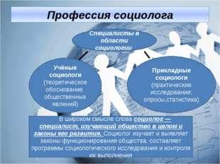 Профессия социолога Учёные социологи (теоретическое обоснование общественных