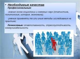 Необходимые качества Профессиональные: -знание основ социологии и смежных нау