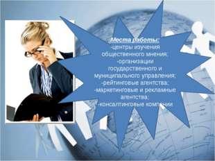 Места работы: -центры изучения общественного мнения; -организации государстве