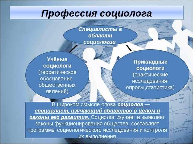 Профессия социолога Учёные социологи (теоретическое обоснование общественных...