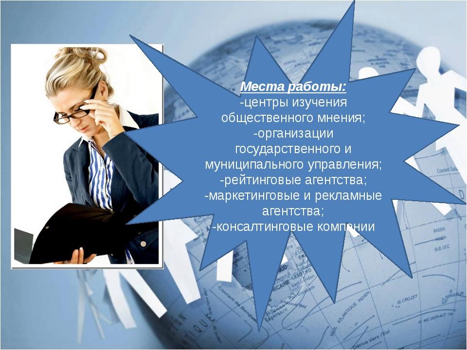 Места работы: -центры изучения общественного мнения; -организации государстве...