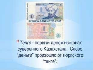 """Тенге - первый денежный знак суверенного Казахстана. Слово """"деньги"""" произошл"""