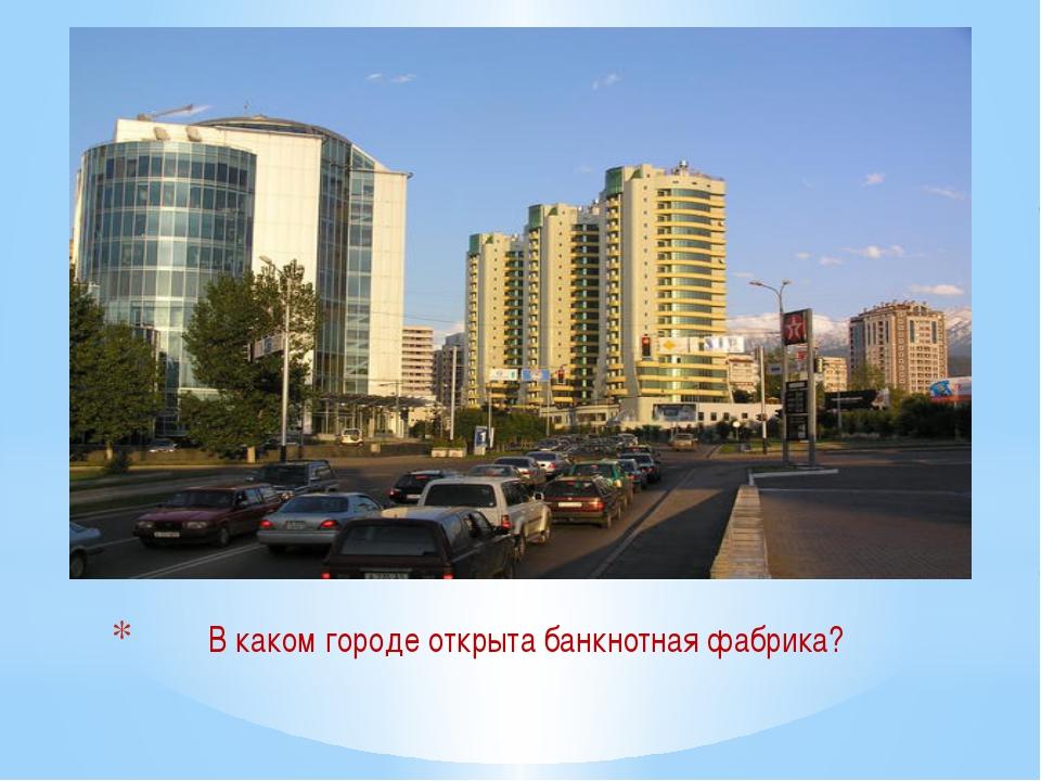 В каком городе открыта банкнотная фабрика?