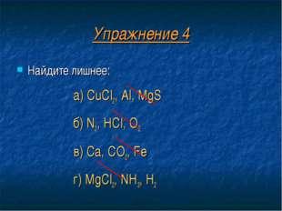 Упражнение 4 Найдите лишнее: а) CuCl2, Al, MgS б) N2, HCl, O2 в) Ca, CO2, Fe