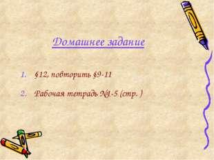 Домашнее задание §12, повторить §9-11 Рабочая тетрадь №1-5 (стр. )
