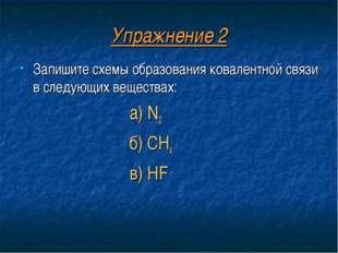 Упражнение 2 Запишите схемы образования ковалентной связи в следующих веществ