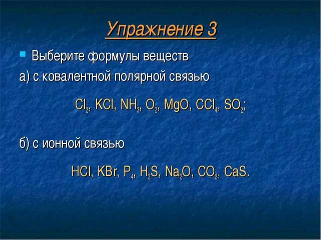 Упражнение 3 Выберите формулы веществ а) с ковалентной полярной связью Cl2, K...