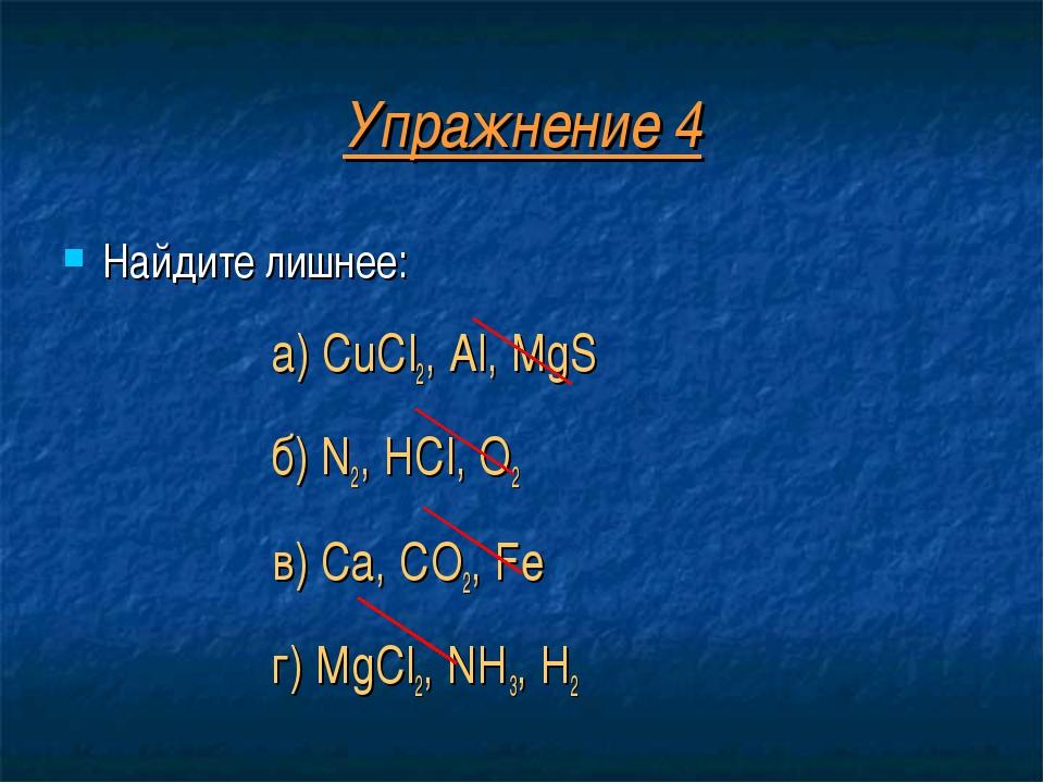 Упражнение 4 Найдите лишнее: а) CuCl2, Al, MgS б) N2, HCl, O2 в) Ca, CO2, Fe...