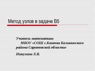 Метод узлов в задаче B5 Учитель математики МБОУ «СОШ с.Казачка Калининского р