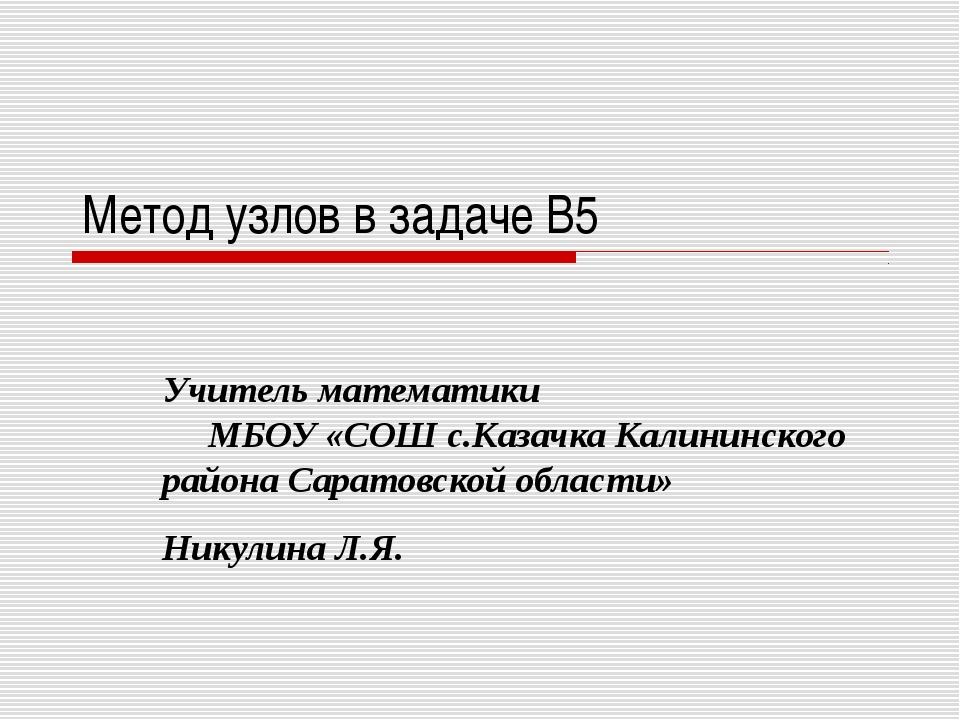 Метод узлов в задаче B5 Учитель математики МБОУ «СОШ с.Казачка Калининского р...
