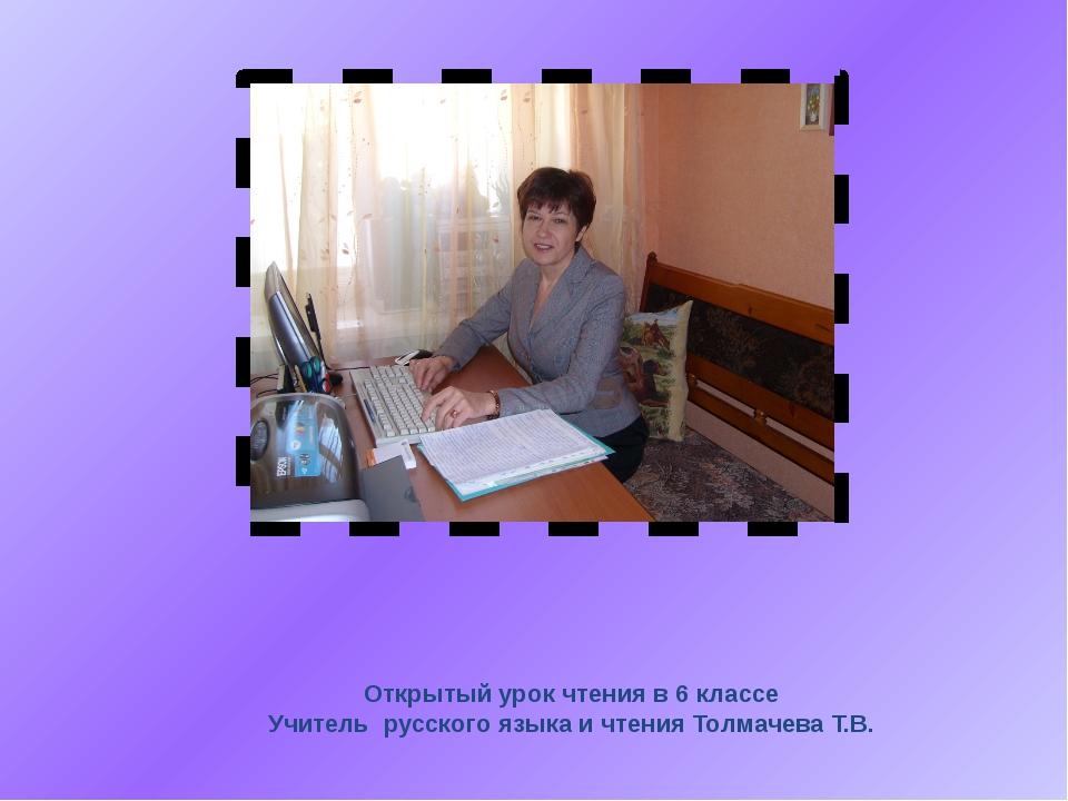 Открытый урок чтения в 6 классе Учитель русского языка и чтения Толмачева Т.В.