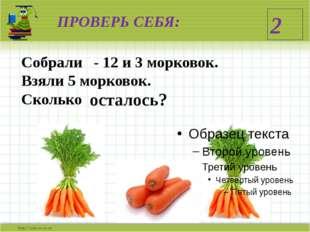 ПРОВЕРЬ СЕБЯ: Собрали - 12 и 3 морковок. Взяли 5 морковок. Сколько осталось? 2