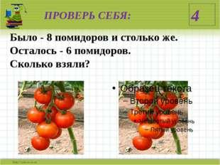 ПРОВЕРЬ СЕБЯ: Было - 8 помидоров и столько же. Осталось - 6 помидоров. Скольк
