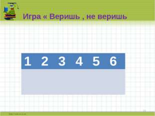 Игра « Веришь , не веришь 1 2 3 4 5 6 + + - + - 1 2 3 4 5 6