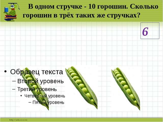В одном стручке - 10 горошин. Сколько горошин в трёх таких же стручках? 6