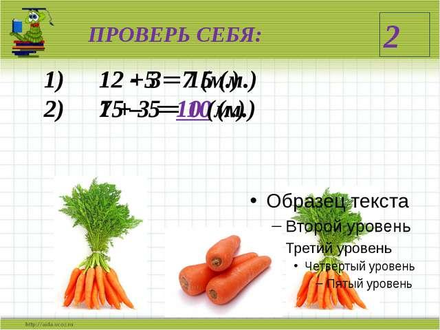 ПРОВЕРЬ СЕБЯ: 12 + 3 = 15 (м.) 15 – 5 = 10 (м.) 12 - 5 = 7 (м.) 7 + 3 = 10 (м...